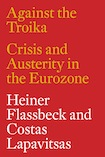 Heiner Flassbeck, Costas Lapavitsas - Against the Troika: Crisis and Austerity in the Eurozone